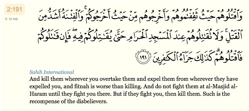 """"""" Et tuez-les, où que vous les rencontriez; et chassez-les d'où ils vous ont chassés : l'association est plus grave que le meurtre. Mais ne les combattez pas près de la Mosquée sacrée avant qu'ils ne vous y aient combattus. S'ils vous y combattent, tuez-les donc. Telle est la rétribution des mécréants. """""""