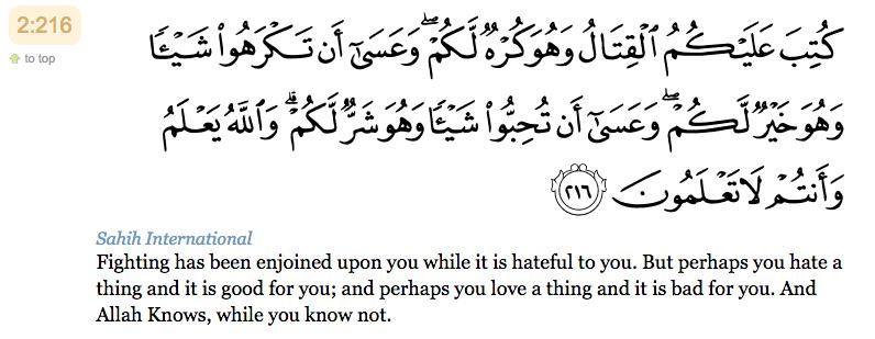 216. Le combat vous a été prescrit alors qu'il vous est désagréable. Or, il se peut que vous ayez de l'aversion pour une chose alors qu'elle vous est un bien. Et il se peut que vous aimiez une chose alors qu'elle vous est mauvaise. C'est Allah qui sait, alors que vous ne savez pas.