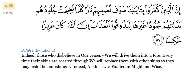 56. Certes, ceux qui ne croient pas à Nos Versets, (le Coran) Nous les brûlerons bientôt dans le Feu. Chaque fois que leurs peaux auront été consumées, Nous leur donnerons d'autres peaux en échange afin qu'ils goûtent au châtiment. Allah est certes Puissant et Sage!