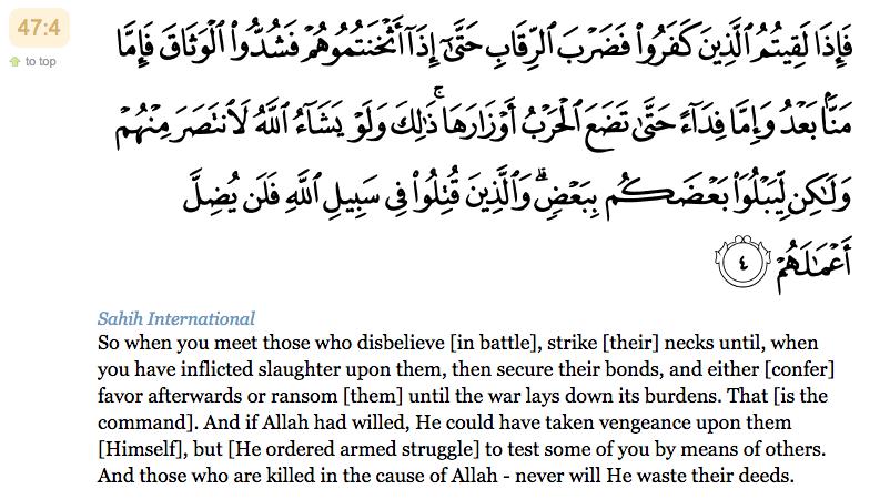 4. Lorsque vous rencontrez (au combat) ceux qui ont mécru frappez-en les cous. Puis, quand vous les avez dominés , enchaînez-les solidement. Ensuite, c'est soit la libération gratuite, soit la rançon, jusqu'à ce que la guerre dépose ses fardeaux. Il en est ainsi, car si Allah voulait, Il se vengerait Lui-même contre eux, mais c'est pour vous éprouver les uns par les autres. Et ceux qui seront tués dans le chemin d'Allah, Il ne rendra jamais vaines leurs actions.