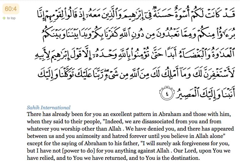 """4. Certes, vous avez eu un bel exemple [à suivre] en Abraham et en ceux qui étaient avec lui, quand ils dirent à leur peuple : """"Nous vous désavouons, vous et ce que vous adorez en dehors d'Allah. Nous vous renions. Entre vous et nous, l'inimitié et la haine sont à jamais déclarées jusqu'à ce que vous croyiez en Allah, seul"""". Exception faite de la parole d'Abraham [adressée] à son père : """"J'implorerai certes, le pardon [d'Allah] en ta faveur bien que je ne puisse rien pour toi auprès d'Allah"""". """"Seigneur, c'est en Toi que nous mettons notre confiance et à Toi nous revenons [repentants]. Et vers Toi est le Devenir."""