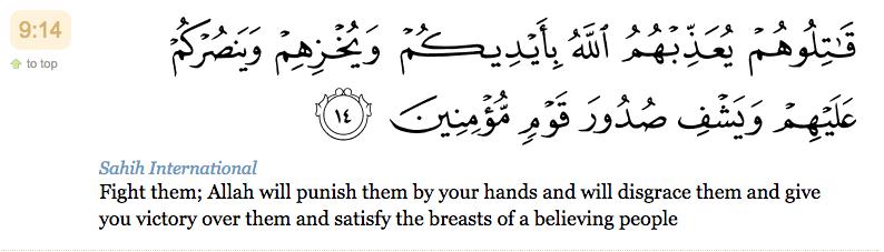 14. Combattez-les. Allah, par vos mains, les châtiera, les couvrira d'ignominie, vous donnera la victoire sur eux et guérira les poitrines d'un peuple croyant.