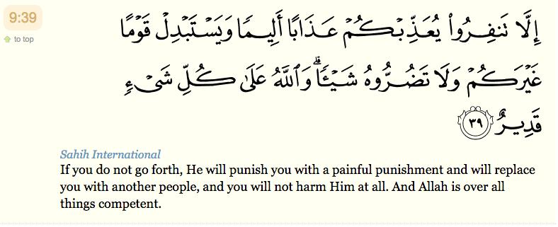 39. Si vous ne vous lancez pas au combat, Il vous châtiera d'un châtiment douloureux et vous remplacera par un autre peuple. Vous ne Lui nuirez en rien. Et Allah est Omnipotent .